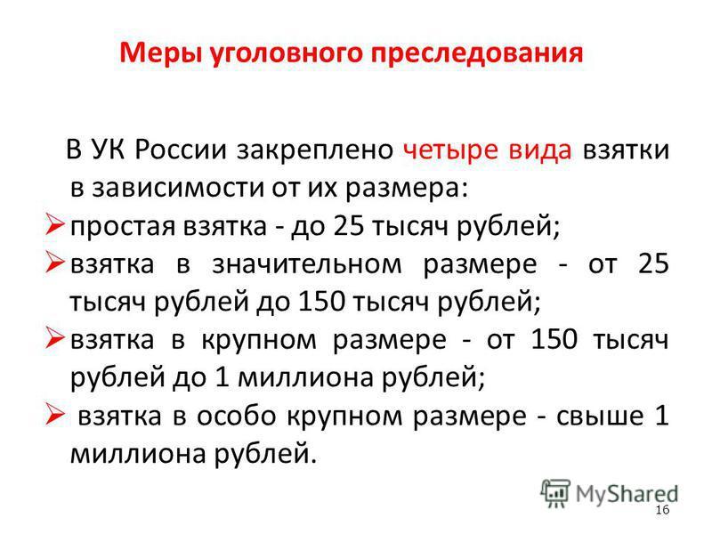 Меры уголовного преследования В УК России закреплено четыре вида взятки в зависимости от их размера: простая взятка - до 25 тысяч рублей; взятка в значительном размере - от 25 тысяч рублей до 150 тысяч рублей; взятка в крупном размере - от 150 тысяч