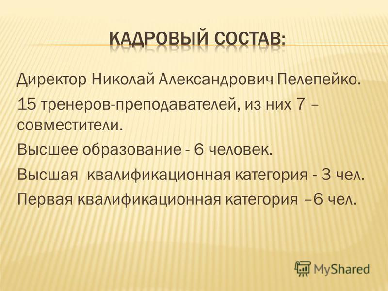 Директор Николай Александрович Пелепейко. 15 тренеров-преподавателей, из них 7 – совместители. Высшее образование - 6 человек. Высшая квалификационная категория - 3 чел. Первая квалификационная категория –6 чел.