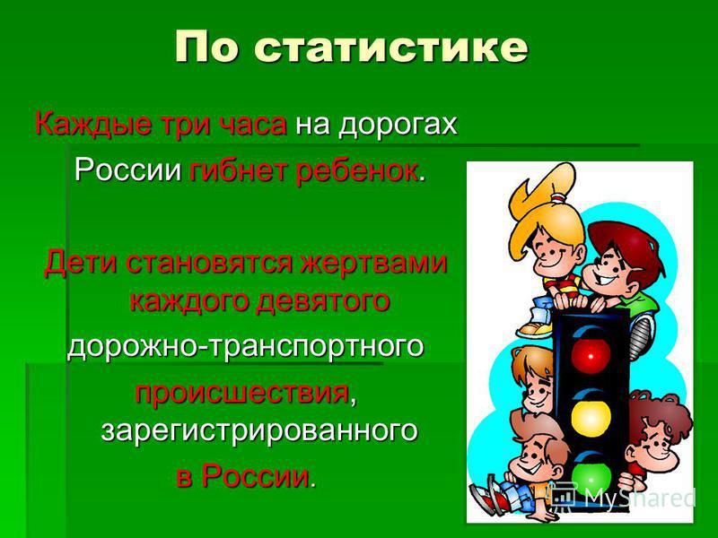 По статистике Каждые три часа на дорогах России гибнет ребенок. России гибнет ребенок. Дети становятся жертвами каждого девятого дорожно-транспортного происшествия, зарегистрированного в России.