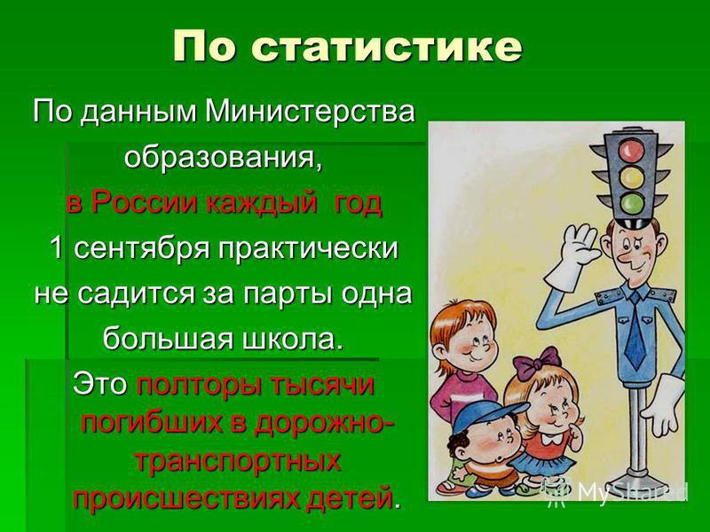 По статистике По данным Министерства образования, в России каждый год 1 сентября практически не садится за парты одна большая школа. Это полторы тысячи погибших в дорожно- транспортных происшествиях детей.