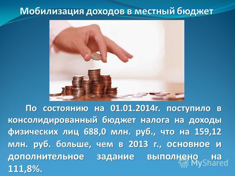 По состоянию на 01.01.2014 г. поступило в консолидированный бюджет налога на доходы физических лиц 688,0 млн. руб., что на 159,12 млн. руб. больше, чем в 2013 г., основное и дополнительное задание выполнено на 111,8%.