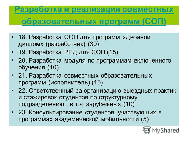 Разработка и реализация совместных образовательных программ (СОП) 18. Разработка СОП для программ «Двойной диплом» (разработчик) (30) 19. Разработка РПД для СОП (15) 20. Разработка модуля по программам включенного обучения (10) 21. Разработка совмест