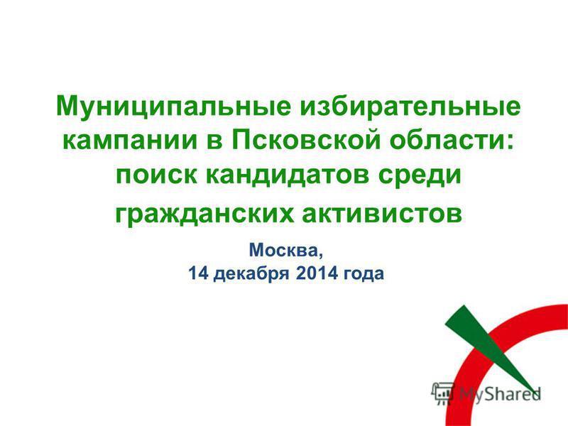Муниципальные избирательные кампании в Псковской области: поиск кандидатов среди гражданских активистов Москва, 14 декабря 2014 года