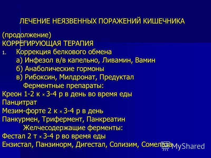 ЛЕЧЕНИЕ НЕЯЗВЕННЫХ ПОРАЖЕНИЙ КИШЕЧНИКА (продолжение) КОРРЕГИРУЮЩАЯ ТЕРАПИЯ 1. Коррекция белкового обмена а) Инфезол в/в капельно, Ливамин, Вамин б) Анаболические гормоны в) Рибоксин, Милдронат, Предуктал Ферментные препараты: Креон 1-2 к × 3-4 р в де