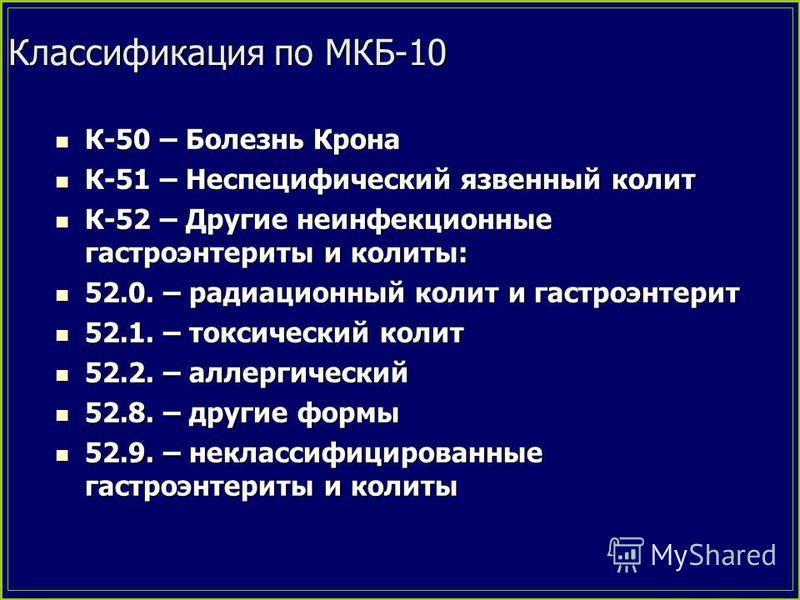 Классификация по МКБ-10 К-50 – Болезнь Крона К-50 – Болезнь Крона К-51 – Неспецифический язвенный колит К-51 – Неспецифический язвенный колит К-52 – Другие неинфекционные гастроэнтериты и колиты: К-52 – Другие неинфекционные гастроэнтериты и колиты: