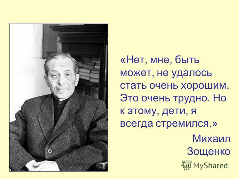 «Нет, мне, быть может, не удалось стать очень хорошим. Это очень трудно. Но к этому, дети, я всегда стремился.» Михаил Зощенко