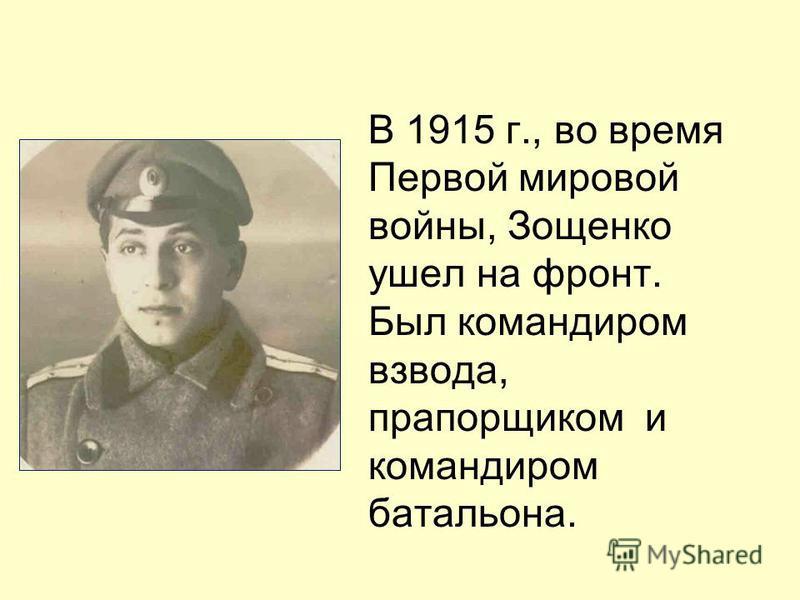 В 1915 г., во время Первой мировой войны, Зощенко ушел на фронт. Был командиром взвода, прапорщиком и командиром батальона.