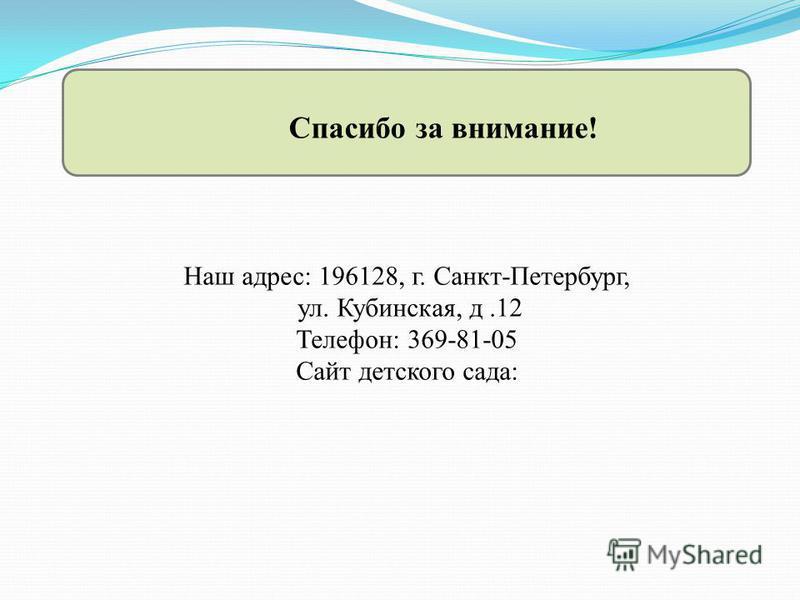 Спасибо за внимание! Наш адрес: 196128, г. Санкт-Петербург, ул. Кубинская, д.12 Телефон: 369-81-05 Сайт детского сада: