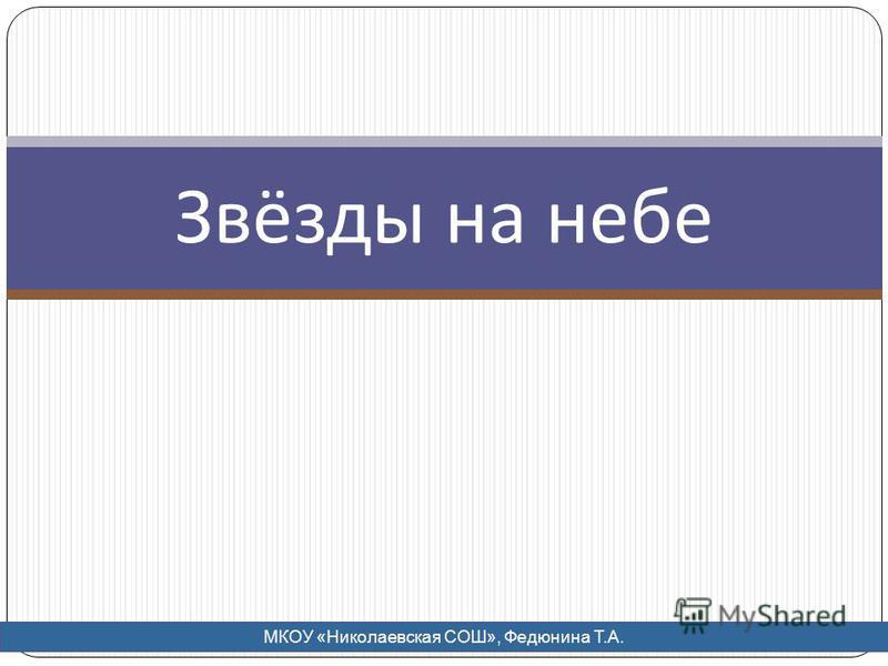 Звёзды на небе МКОУ «Николаевская СОШ», Федюнина Т.А.