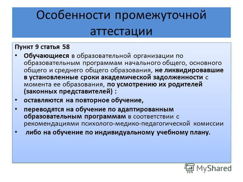Особенности промежуточной аттестации Пункт 9 статья 58 Обучающиеся в образовательной организации по образовательным программам начального общего, основного общего и среднего общего образования, не ликвидировавшие в установленные сроки академической з