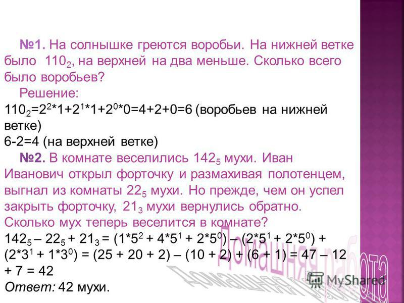 1. На солнышке греются воробьи. На нижней ветке было 110 2, на верхней на два меньше. Сколько всего было воробьев? Решение: 110 2 =2 2 *1+2 1 *1+2 0 *0=4+2+0=6 (воробьев на нижней ветке) 6-2=4 (на верхней ветке) 2. В комнате веселились 142 5 мухи. Ив