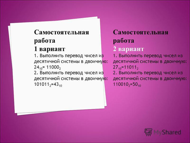 Самостоятельная работа 1 вариант 1. Выполнить перевод чисел из десятичной системы в двоичную: 24 10 = 11000 2 2. Выполнить перевод чисел из десятичной системы в двоичную: 101011 2 =43 10 Самостоятельная работа 2 вариант 1. Выполнить перевод чисел из