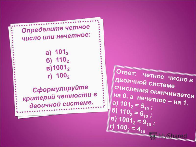 Определите четное число или нечетное: а) 101 2 б) 110 2 в)1001 2 г) 100 2 Сформулируйте критерий четности в двоичной системе. Ответ: четное число в двоичной системе счисления оканчивается на 0, а нечетное – на 1. а) 101 2 = 5 10 ; б) 110 2 = 6 10 ; в