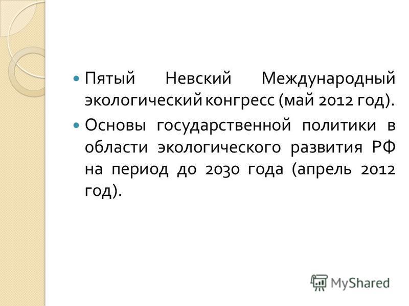 Пятый Невский Международный экологический конгресс ( май 2012 год ). Основы государственной политики в области экологического развития РФ на период до 2030 года ( апрель 2012 год ).