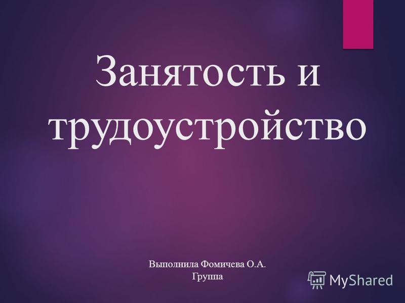 Занятость и трудоустройство Выполнила Фомичева О.А. Группа