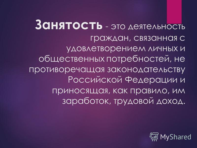 Занятость - это деятельность граждан, связанная с удовлетворением личных и общественных потребностей, не противоречащая законодательству Российской Федерации и приносящая, как правило, им заработок, трудовой доход.