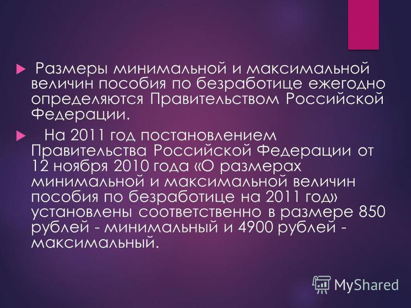 Размеры минимальной и максимальной величин пособия по безработице ежегодно определяются Правительством Российской Федерации. На 2011 год постановлением Правительства Российской Федерации от 12 ноября 2010 года «О размерах минимальной и максимальной в
