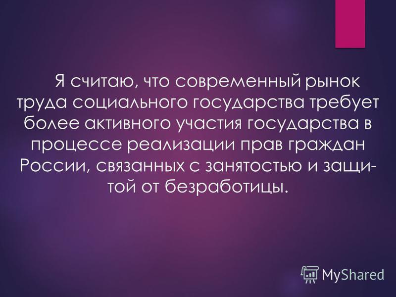 Я считаю, что современный рынок труда социального государства требует более активного участия государства в процессе реализации прав граждан России, связанных с занятостью и защи той от безработицы.