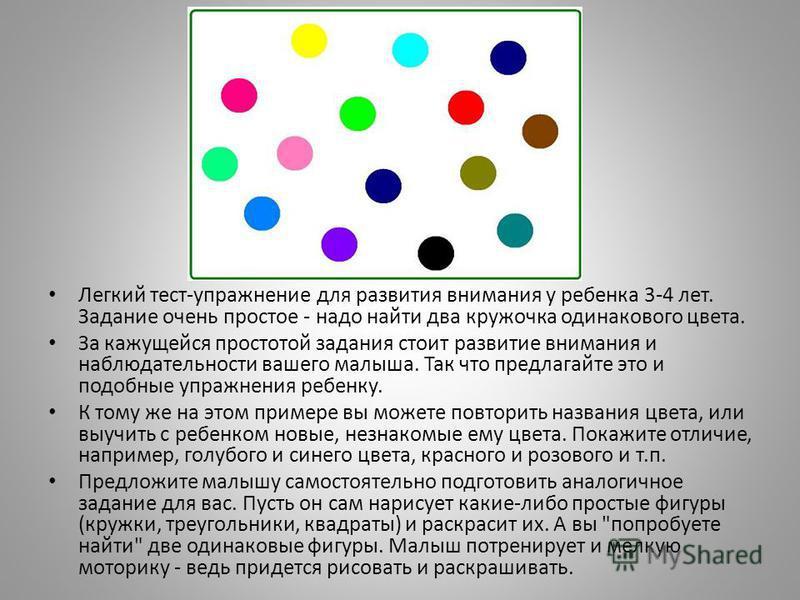 Легкий тест-упражнение для развития внимания у ребенка 3-4 лет. Задание очень простое - надо найти два кружочка одинакового цвета. За кажущейся простотой задания стоит развитие внимания и наблюдательности вашего малыша. Так что предлагайте это и подо