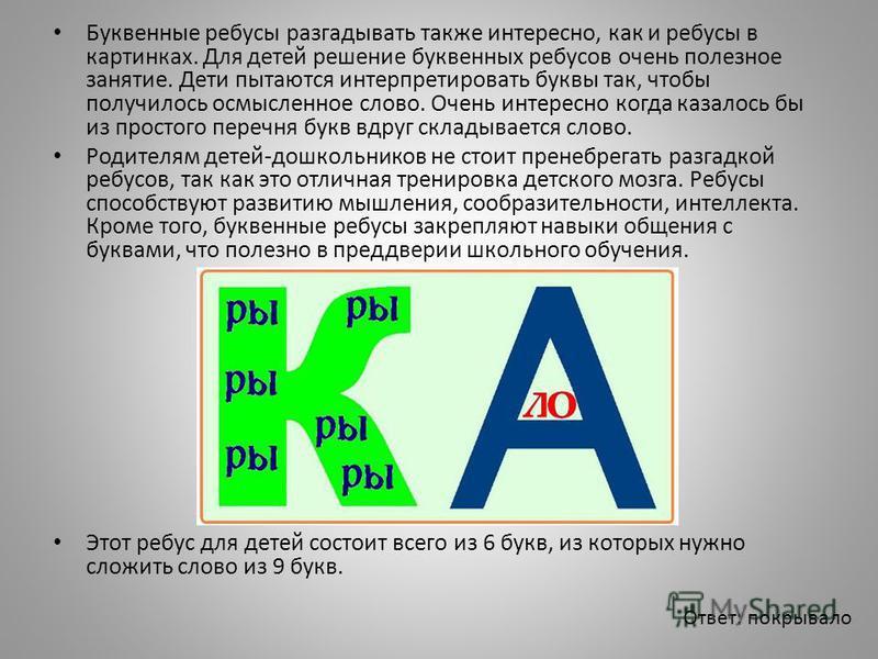 Буквенные ребусы разгадывать также интересно, как и ребусы в картинках. Для детей решение буквенных ребусов очень полезное занятие. Дети пытаются интерпретировать буквы так, чтобы получилось осмысленное слово. Очень интересно когда казалось бы из про