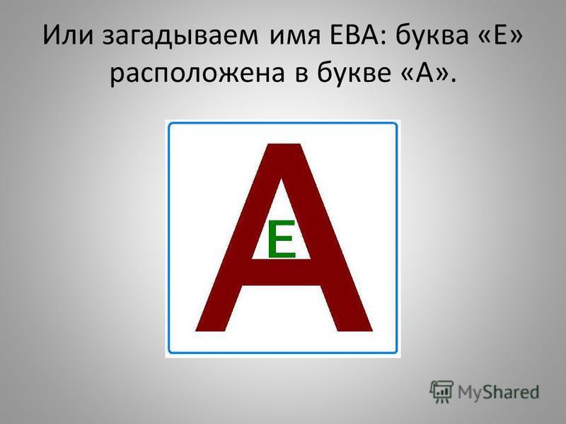 Или загадываем имя ЕВА: буква «Е» расположена в букве «А».