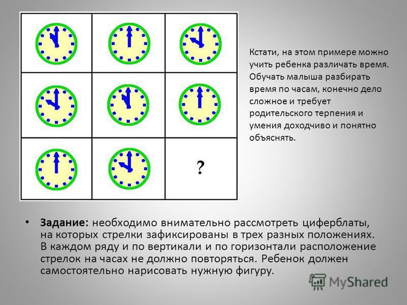 Задание: необходимо внимательно рассмотреть циферблаты, на которых стрелки зафиксированы в трех разных положениях. В каждом ряду и по вертикали и по горизонтали расположение стрелок на часах не должно повторяться. Ребенок должен самостоятельно нарисо