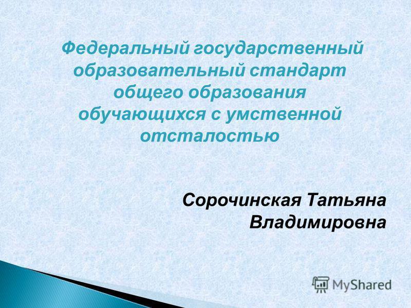 Сорочинская Татьяна Владимировна 1 Федеральный государственный образовательный стандарт общего образования обучающихся с умственной отсталостью