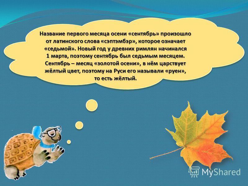 Название первого месяца осени «сентябрь» произошло от латинского слова «сэптэмбэр», которое означает «седьмой». Новый год у древних римлян начинался 1 марта, поэтому сентябрь был седьмым месяцем. Сентябрь – месяц «золотой осени», в нём царствует жёлт