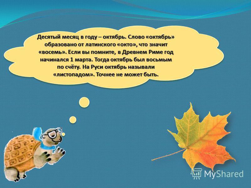 Десятый месяц в году – октябрь. Слово «октябрь» образовано от латинского «окто», что значит «восемь». Если вы помните, в Древнем Риме год начинался 1 марта. Тогда октябрь был восьмым по счёту. На Руси октябрь называли «листопадом». Точнее не может бы