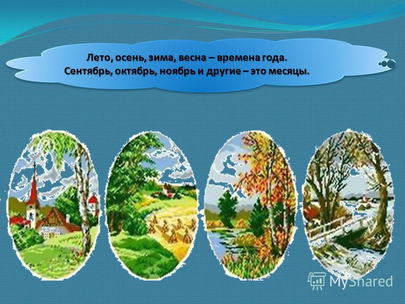 Лето, осень, зима, весна – времена года. Сентябрь, октябрь, ноябрь и другие – это месяцы.
