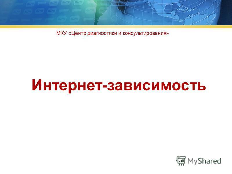 Интернет-зависимость МКУ «Центр диагностики и консультирования»