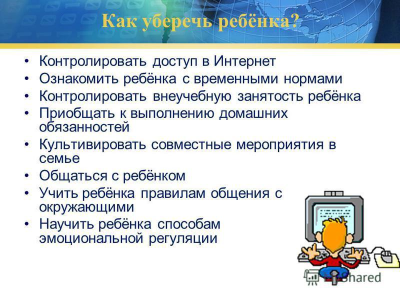 Как уберечь ребёнка? Контролировать доступ в Интернет Ознакомить ребёнка с временными нормами Контролировать внеучебную занятость ребёнка Приобщать к выполнению домашних обязанностей Культивировать совместные мероприятия в семье Общаться с ребёнком У