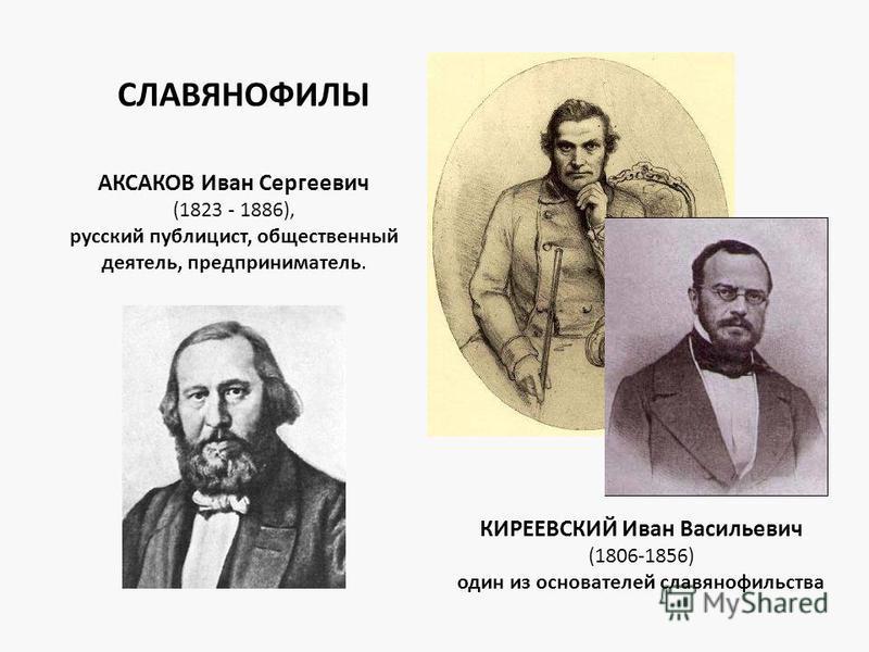 АКСАКОВ Иван Сергеевич (1823 - 1886), русский публицист, общественный деятель, предприниматель. КИРЕЕВСКИЙ Иван Васильевич (1806-1856) один из основателей славянофильства СЛАВЯНОФИЛЫ