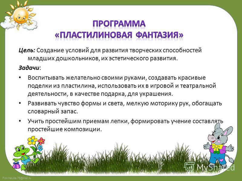 FokinaLida.75@mail.ru Цель: Формирование интереса к эстетической стороне окружающей действительности, удовлетворение потребности детей в самовыражении. Задачи: Развитие эстетического восприятия художественных образов и предметов (явлений) окружающего