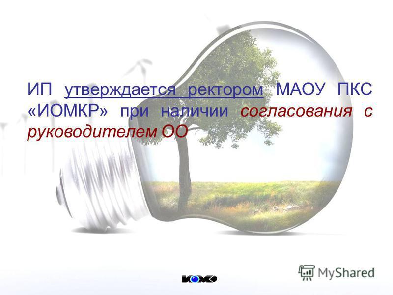 ИП утверждается ректором МАОУ ПКС «ИОМКР» при наличии согласования с руководителем ОО