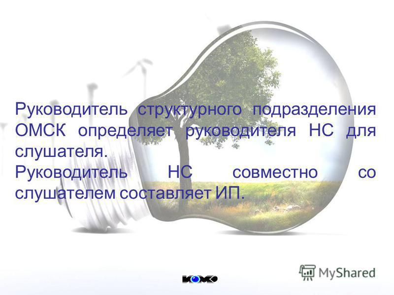 Руководитель структурного подразделения ОМСК определяет руководителя НС для слушателя. Руководитель НС совместно со слушателем составляет ИП.