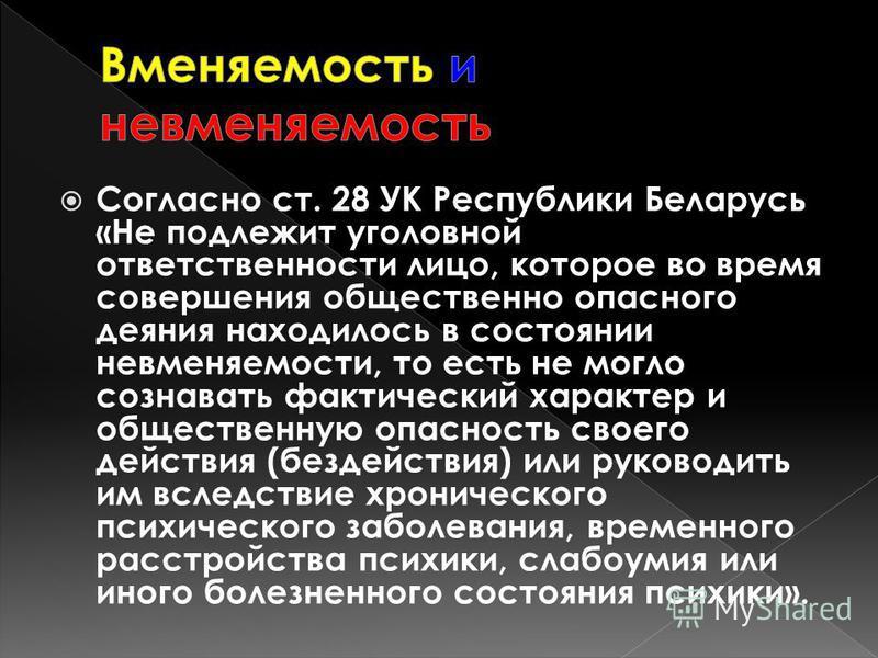 Согласно ст. 28 УК Республики Беларусь «Не подлежит уголовной ответственности лицо, которое во время совершения общественно опасного деяния находилось в состоянии невменяемости, то есть не могло сознавать фактический характер и общественную опасность