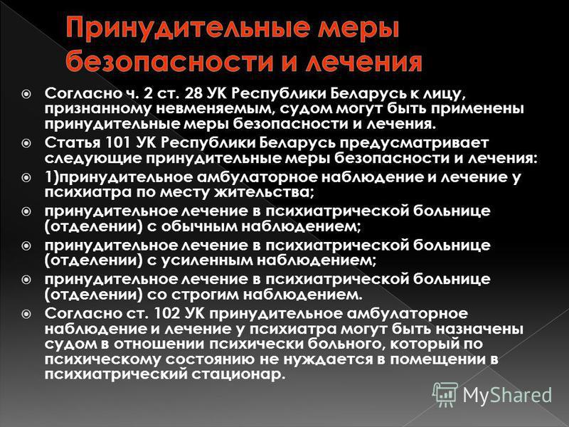 Согласно ч. 2 ст. 28 УК Республики Беларусь к лицу, признанному невменяемым, судом могут быть применены принудительные меры безопасности и лечения. Статья 101 УК Республики Беларусь предусматривает следующие принудительные меры безопасности и лечения