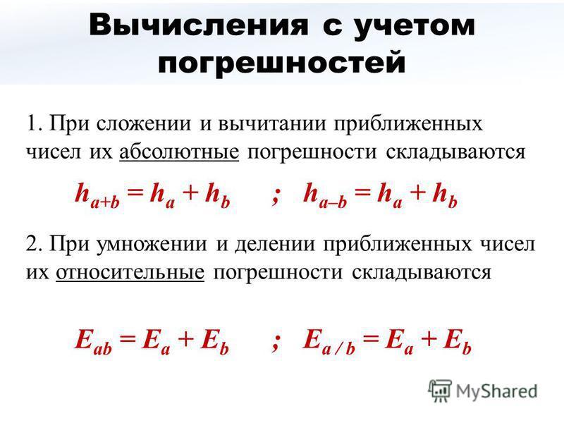 Вычисления с учетом погрешностей 1. При сложении и вычитании приближенных чисел их абсолютные погрешности складываются 2. При умножении и делении приближенных чисел их относительные погрешности складываются h a+b = h a + h b ; h a–b = h a + h b Е ab