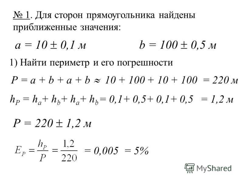 1. Для сторон прямоугольника найдены приближенные значения: а = 10 0,1 mb = 100 0,5 м 1) Найти периметр и его погрешности Р = а + b + a + b = 0,005= 5% 10 + 100 + 10 + 100 = 220 м h Р = h а + h b + h a + h b = 0,1+ 0,5+ 0,1+ 0,5= 1,2 м Р = 220 1,2 м