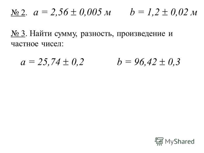 2. 2. а = 2,56 0,005 mb = 1,2 0,02 м 3. Найти сумму, разность, произведение и частное чисел: а = 25,74 0,2b = 96,42 0,3