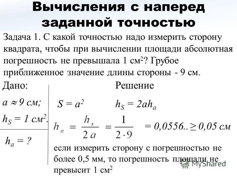 Вычисления с наперед заданной точностью Задача 1. С какой точностью надо измерить сторону квадрата, чтобы при вычислении площади абсолютная погрешность не превышала 1 см 2 ? Грубое приближенное значение длины стороны - 9 см. S = a 2 h S = 2ah a a 9 с