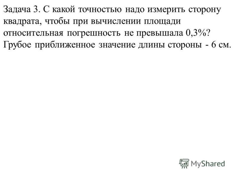 Задача 3. С какой точностью надо измерить сторону квадрата, чтобы при вычислении площади относительная погрешность не превышала 0,3%? Грубое приближенное значение длины стороны - 6 см.