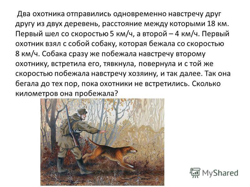 Два охотника отправились одновременно навстречу друг другу из двух деревень, расстояние между которыми 18 км. Первый шел со скоростью 5 км/ч, а второй – 4 км/ч. Первый охотник взял с собой собаку, которая бежала со скоростью 8 км/ч. Собака сразу же п