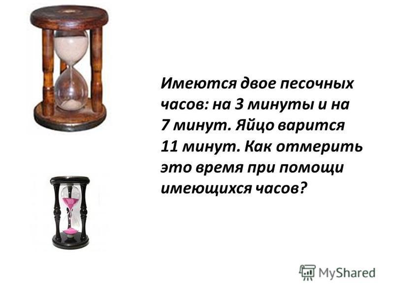 Имеются двое песочных часов: на 3 минуты и на 7 минут. Яйцо варится 11 минут. Как отмерить это время при помощи имеющихся часов?