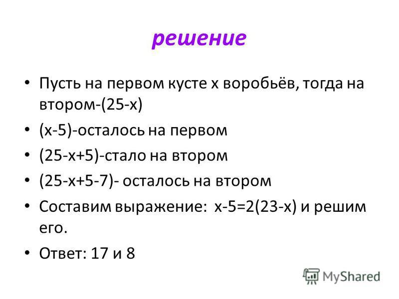 решение Пусть на первом кусте х воробьёв, тогда на втором-(25-х) (х-5)-осталось на первом (25-х+5)-стало на втором (25-х+5-7)- осталось на втором Составим выражение: х-5=2(23-х) и решим его. Ответ: 17 и 8