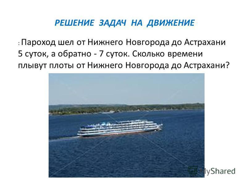 : Пароход шел от Нижнего Новгорода до Астрахани 5 суток, а обратно - 7 суток. Сколько времени плывут плоты от Нижнего Новгорода до Астрахани? РЕШЕНИЕ ЗАДАЧ НА ДВИЖЕНИЕ