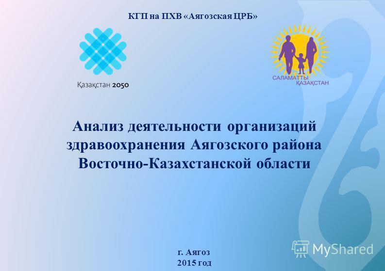 Анализ деятельности организаций здравоохранения Аягозского района Восточно-Казахстанской области г. Аягоз 2015 год КГП на ПХВ «Аягозская ЦРБ»