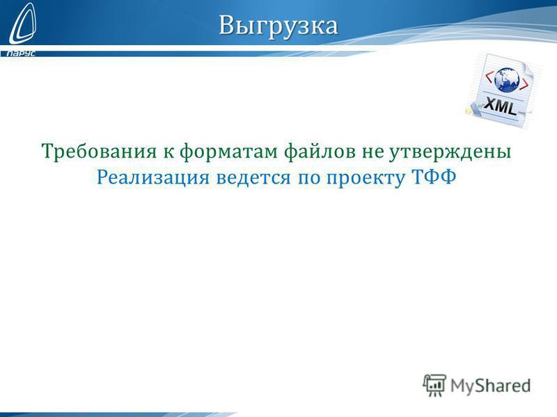 Выгрузка Требования к форматам файлов не утверждены Реализация ведется по проекту ТФФ