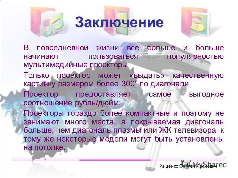 Хиценко Сергей Иванович Заключение В повседневной жизни все больше и больше начинают пользоваться популярностью мультимедийные проекторы. Только проектор может «выдать» качественную картинку размером более 300
